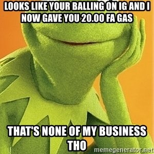 Kermit the frog - looks like your balling on ig and I now gave you 20.00 fa gas that's none of my business tho