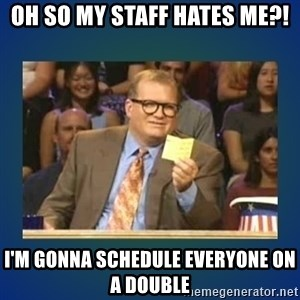 drew carey - Oh so my staff hates me?! I'm gonna schedule everyone on a double