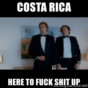 """We're here to fuck shit up"" - Costa Rica Here To Fuck Shit Up"
