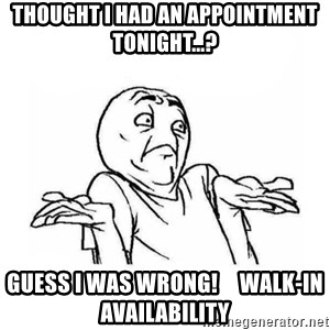 Wala talaga eh - Thought I had an appointment tonight...? guess I was wrong!     Walk-in availability