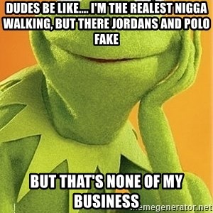 Kermit the frog - Dudes BE LIKE.... I'M THE REALEST NIGGA WALKING, BUT THERE JORDANS AND POLO FAKE BUT THAT'S NONE OF MY BUSINESS