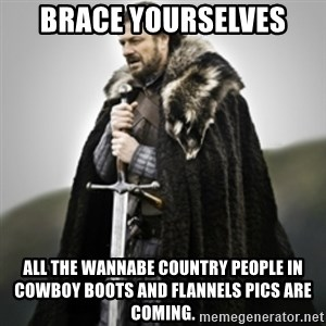 Brace yourselves. - Brace Yourselves all the wannabe country people in cowboy boots and flannels pics are coming.