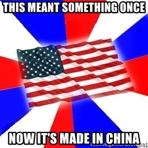 American Flag - this meant something once now it's made in china