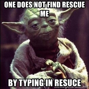 Advice Yoda - one does not find rescue me  by typing in resuce
