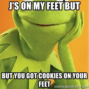 Kermit the frog - j's on my feet but but you got cookies on your feet