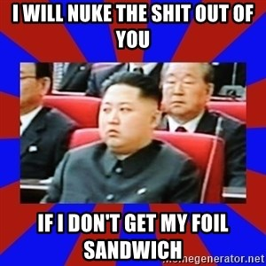kim jong un - I will nuke the shit out of you If I don't get my foil sandwich