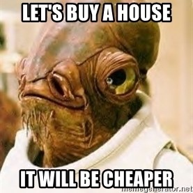 Its A Trap - LEt's Buy a house it will be cheaper