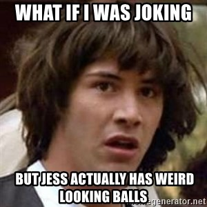 Conspiracy Guy - what if I was joking   but Jess actually has weird looking balls