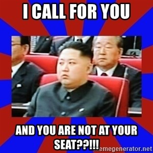kim jong un - i call for you and you are not at your seat??!!!