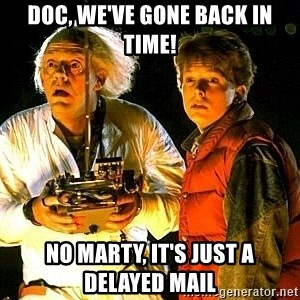 Back to the future - DOC, WE'VE GONE BACK IN TIME! NO MARTY, IT'S JUST A DELAYED MAIL