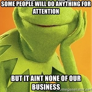 Kermit the frog - Some people will do anything for attention But it aint none of our business