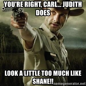 Walking Dead: Rick Grimes - you're right, carl... Judith Does look a little too much like shane!!