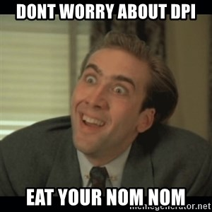 Nick Cage - dont worry about dpi eat your nom nom