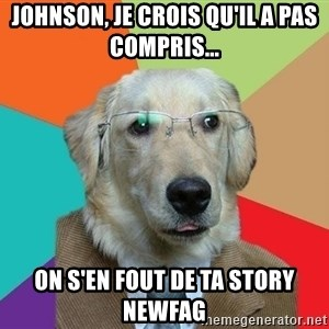 Business Dog - johnson, je crois qu'il a pas compris... ON S'en FOUT de ta story newfag