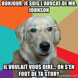 Business Dog - BONJOUR, je suis l'avocat de MR. JOHNSON IL VOULAIt VOUS DIRE... ON S'EN FOUT de ta story