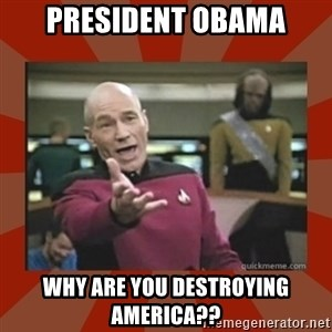Annoyed Picard - PRESIDENT OBAMA WHY ARE YOU DESTROYING AMERICA??