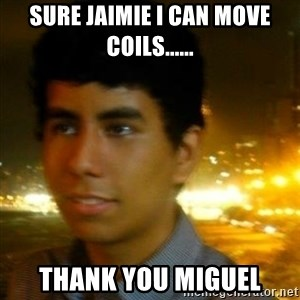 Unlucky mexican - SURE JAIMIE I CAN MOVE COILS...... THANK YOU MIGUEL