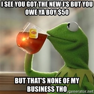 Kermit The Frog Drinking Tea - i see you got the new j's but you owe ya boy $50 but that's none of my business tho