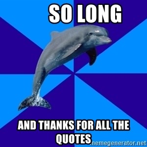 Drama Dolphin -       So Long and thanks for all the quotes