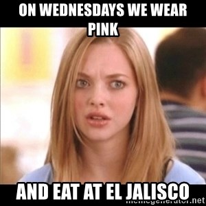 Karen from Mean Girls - on wednesdays we wear pink and eat at el jalisco