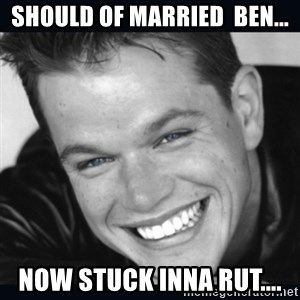 Matt Damon meme - Should of married  Ben... Now stuck inna rut....