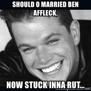 Matt Damon meme - Should o married Ben Affleck, Now stuck inna rut...