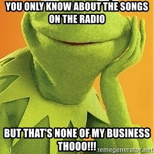 Kermit the frog - YOU ONLY KNOW ABOUT THE SONGS ON THE RADIO BUT THAT'S NONE OF MY BUSINESS THOOO!!!