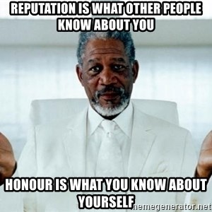 Morgan Freeman God - Reputation is what other people know about you Honour is what you know about yourself