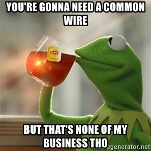 Kermit The Frog Drinking Tea - you're gonna need a common wire but that's none of my business tho