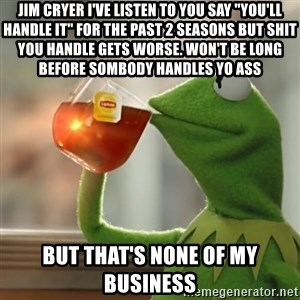 "Kermit The Frog Drinking Tea - jim cryer i've listen to you say ""you'll handle it"" for the past 2 seasons but shit you handle gets worse. won't be long before sombody handles yo ass but that's none of my business"