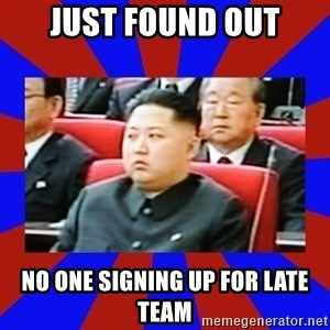 kim jong un - Just found out No one signing up for late team
