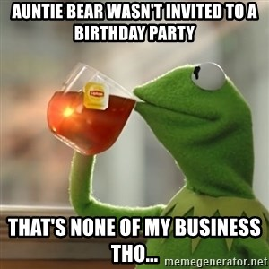 Kermit The Frog Drinking Tea - auntie bear wasn't invited to a birthday party That's none of my business tho...