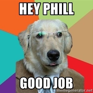 Business Dog - Hey Phill good job