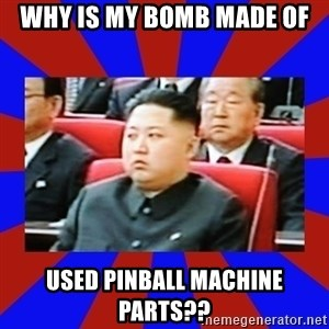 kim jong un - Why is my bomb made of used pinball machine parts??