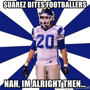 Highschool Football Kid - Suarez bites footballers Nah, im alright tHen...