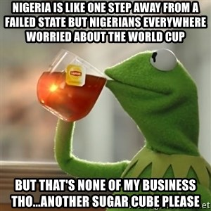Kermit The Frog Drinking Tea - nigeria is like one step away from a failed state but nigerians everywhere worried about the world cup  but that's none of my business tho...another sugar cube please