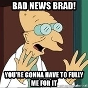 Professor - BAD NEWS BRAD! YOU'RE GONNA HAVE TO FULLY ME FOR IT