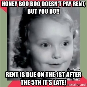 Honey Boo Boo Child - Honey Boo boo doesn't pay rent, but you do!! Rent is due on the 1st after the 5th it's late!