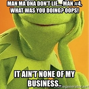 Kermit the frog - Man ma dna don't lie.... man #4, what was you doing? oops! it ain't none of my Business..