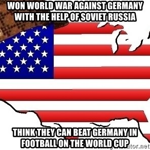 Scumbag America - won world war against germany with the help of soviet russia think they can beat germany in football on the world cup