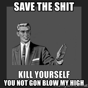 kill yourself guy - save the shit you not gon blow my high
