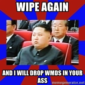 kim jong un - wipe again and i will drop wmds in your ass