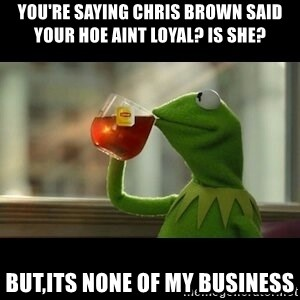Kermit The Frog Drinking Tea - You're saying chris brown said your hoe aint loyal? Is she? But,its none of my business