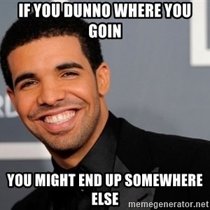 Drake the type of nigga - if you dunno where you goin you might end up somewhere else
