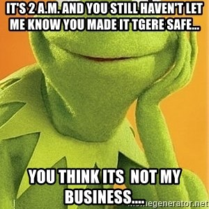 Kermit the frog - it's 2 a.m. and you still haven't let me know you made it tgere safe... you think its  not my business....
