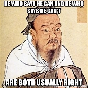 Confucius Say - He Who Says He Can And He Who Says He Can't Are Both Usually Right