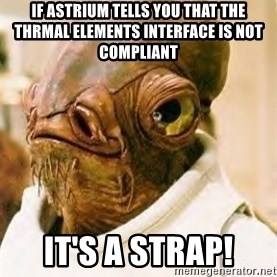 Its A Trap - if astrium tells you that the thrmal elements interface is not compliant it's a strap!