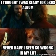 Never Have I Been So Wrong - I thought I was ready for 5sos album Never have I been so wrong in my life