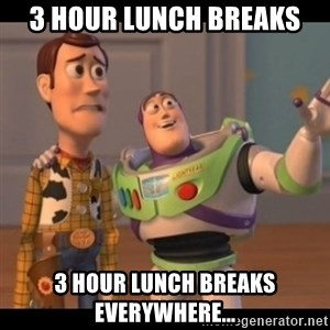 X, X Everywhere  - 3 hour lunch breaks 3 hour lunch breaks everywhere...