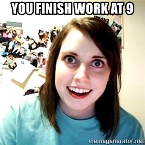 Creepy Girlfriend Meme - You finish work at 9